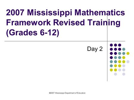 2007 Mississippi Department of Education 2007 Mississippi Mathematics Framework Revised Training (Grades 6-12) Day 2.