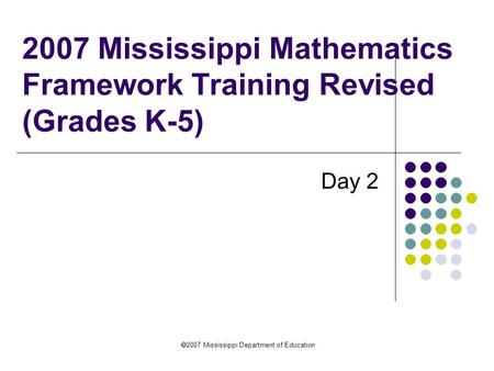  2007 Mississippi Department of Education 2007 Mississippi Mathematics Framework Training Revised (Grades K-5) Day 2.