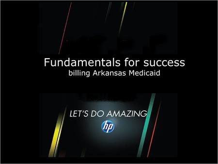 © Copyright 2010 Hewlett-Packard Development Company, L.P. 1 Fundamentals for success billing Arkansas Medicaid.
