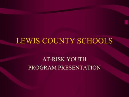 LEWIS COUNTY SCHOOLS AT-RISK YOUTH PROGRAM PRESENTATION.