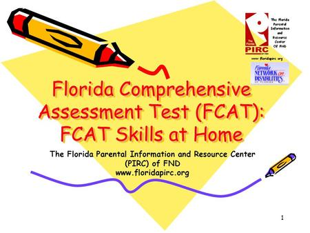 1 Florida Comprehensive Assessment Test (FCAT): FCAT Skills at Home The Florida Parental Information and Resource Center (PIRC) of FND www.floridapirc.org.