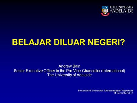 BELAJAR DILUAR NEGERI? Andrew Bain Senior Executive Officer to the Pro Vice-Chancellor (International) The University of Adelaide Presentasi di Universitas.