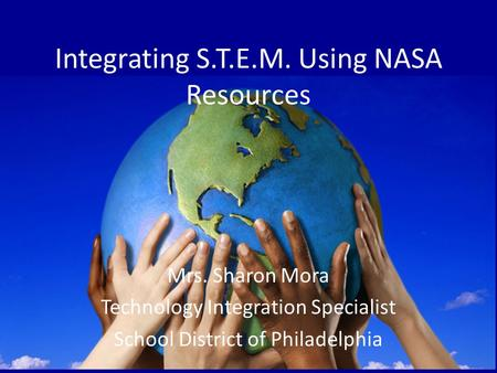 Integrating S.T.E.M. Using NASA Resources Mrs. Sharon Mora Technology Integration Specialist School District of Philadelphia.