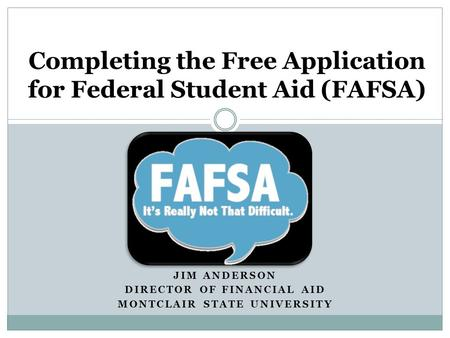 JIM ANDERSON DIRECTOR OF FINANCIAL AID MONTCLAIR STATE UNIVERSITY Completing the Free Application for Federal Student Aid (FAFSA)