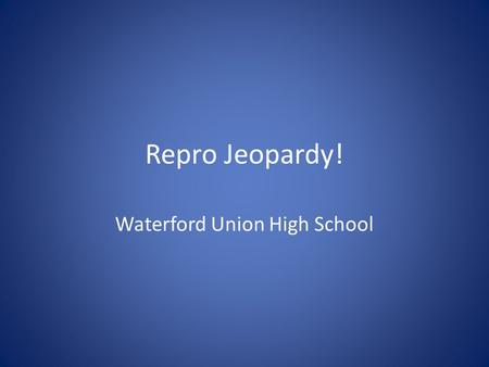 "Repro Jeopardy! Waterford Union High School. Rules Each team sends one person per turn. They cannot get help from their team First to ""buzz"" in gets 15."