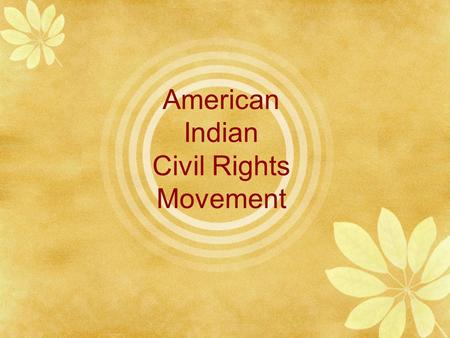 American Indian Civil Rights Movement Learning Targets  Explain the conditions that led to the AI Civil Rights Movement.  Describe the actions of the.