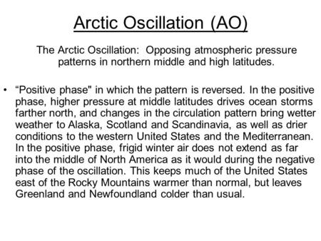"Arctic Oscillation (AO) The Arctic Oscillation: Opposing atmospheric pressure patterns in northern middle and high latitudes. ""Positive phase in which."