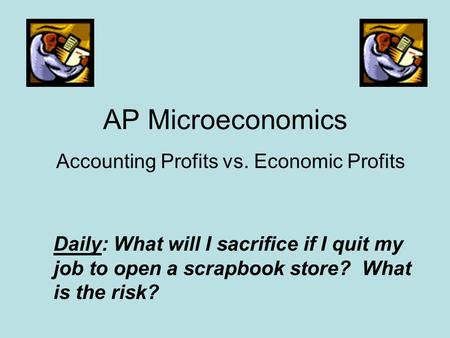AP Microeconomics Accounting Profits vs. Economic Profits Daily: What will I sacrifice if I quit my job to open a scrapbook store? What is the risk?