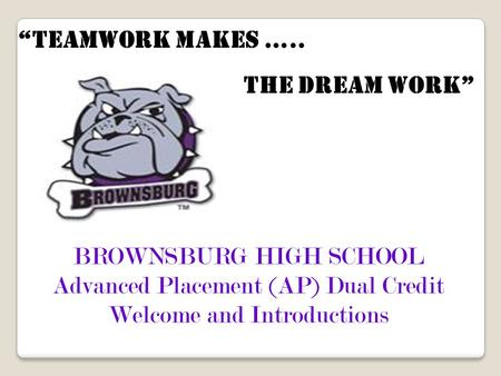 "BROWNSBURG HIGH SCHOOL Advanced Placement (AP) Dual Credit Welcome and Introductions ""teamwork makes ….. the dream work"""
