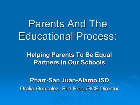 Helping Parents To Be Equal Partners in Our Schools Pharr-San Juan-Alamo ISD Oralia Gonzalez, Fed Prog./SCE Director Parents And The Educational Process: