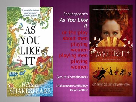 Shakespeare's As You Like It or the play about men playing women playing men playing women (yes, it's complicated) Shakespeare/Mythology Dawn McNew.