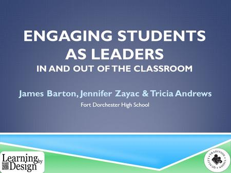 ENGAGING STUDENTS AS LEADERS IN AND OUT OF THE CLASSROOM James Barton, Jennifer Zayac & Tricia Andrews Fort Dorchester High School.