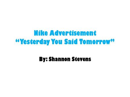 "Nike Advertisement ""Yesterday You Said Tomorrow"" By: Shannon Stevens."