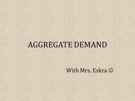AGGREGATE DEMAND With Mrs. Eskra. OBJECTIVES: What will you learn? What Aggregate Demand is and what it looks like. Three reasons AD slopes downward:
