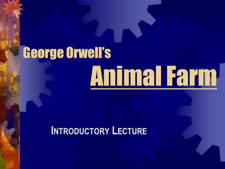 George Orwell's Animal Farm I NTRODUCTORY L ECTURE.
