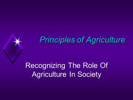 Principles of Agriculture Principles of Agriculture Recognizing The Role Of Agriculture In Society.