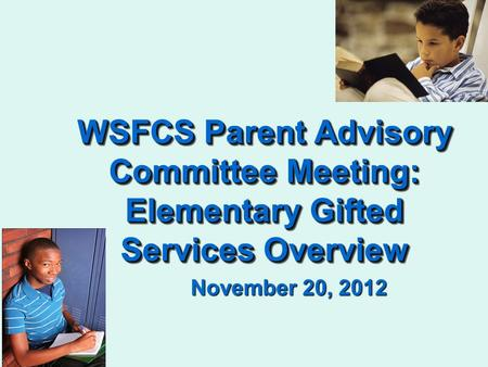 WSFCS Parent Advisory Committee Meeting: Elementary Gifted Services Overview November 20, 2012.