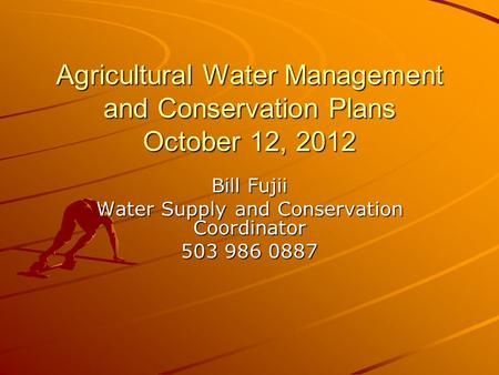 Agricultural Water Management and Conservation Plans October 12, 2012 Bill Fujii Water Supply and Conservation Coordinator 503 986 0887.