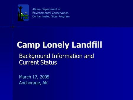 Camp Lonely Landfill Background Information and Current Status March 17, 2005 Anchorage, AK Alaska Department of Environmental Conservation Contaminated.