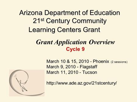 Arizona Department of Education 21 st Century Community Learning Centers Grant Grant Application Overview Cycle 9 March 10 & 15, 2010 - Phoenix (2 sessions)