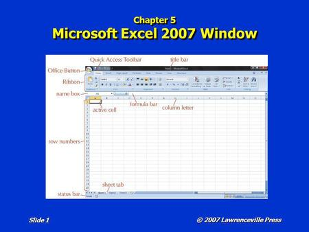 © 2007 Lawrenceville Press Slide 1 Chapter 5 Microsoft Excel 2007 Window.