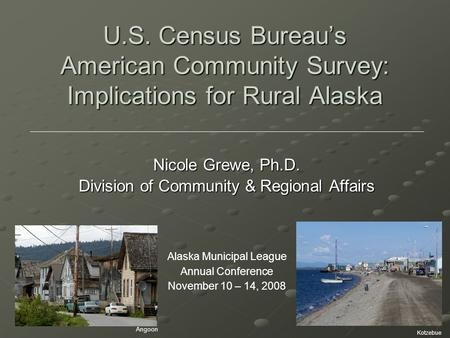 U.S. Census Bureau's American Community Survey: Implications for Rural Alaska Nicole Grewe, Ph.D. Division of Community & Regional Affairs Alaska Municipal.