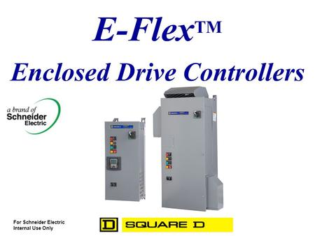 E-Flex TM Enclosed Drive Controllers For Schneider Electric Internal Use Only.