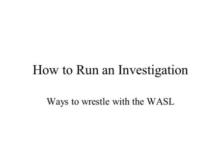 How to Run an Investigation Ways to wrestle with the WASL.