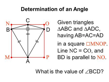Determination of an Angle || A B C D MP ON Given triangles ∆ABC and ∆ADC, having AB=AC=AD in a square □ MNOP. Line N C = C O, and BD is parallel to NO.