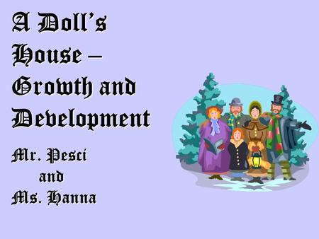 A Doll's House – Growth and Development Mr. Pesci and and Ms. Hanna.