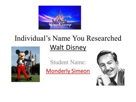 Individual's Name You Researched Walt Disney Student Name: Monderly Simeon.