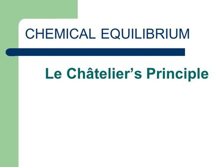 CHEMICAL EQUILIBRIUM Le Châtelier's Principle. CHEMICAL EQUILIBRIUM A state when the rate of the forward reaction is equal to the rate of the reverse.