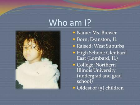 Who am I? Name: Ms. Brewer Born: Evanston, IL Raised: West Suburbs High School: Glenbard East (Lombard, IL) College: Northern Illinois University (undergrad.