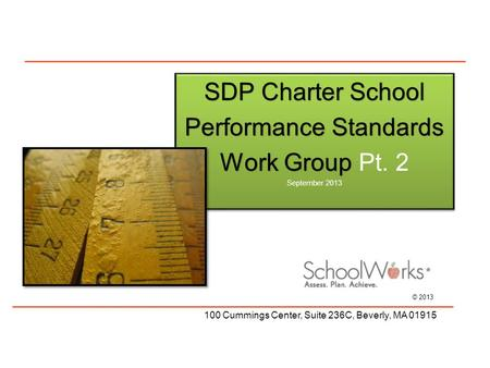 © 2013 100 Cummings Center, Suite 236C, Beverly, MA 01915 SDP Charter School PerformanceStandards Performance Standards WorkGroup Work Group Pt. 2 September.