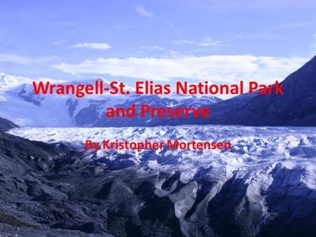 Wrangell-St. Elias National Park and Preserve By Kristopher Mortensen.