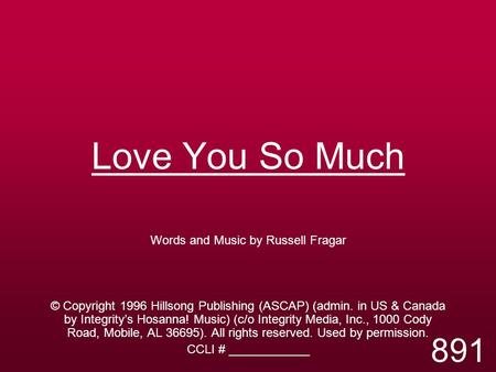 Love You So Much Words and Music by Russell Fragar © Copyright 1996 Hillsong Publishing (ASCAP) (admin. in US & Canada by Integrity's Hosanna! Music) (c/o.