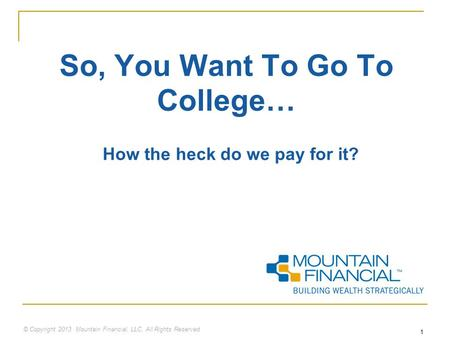 © Copyright 2013 Mountain Financial, LLC. All Rights Reserved 1 So, You Want To Go To College… How the heck do we pay for it?