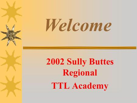 2002 Sully Buttes Regional TTL Academy Welcome Technology in Teaching and Learning (TTL)  Governors Academy  Year-long professional development opportunity.