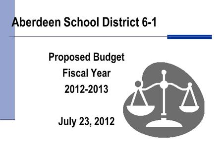Aberdeen School District 6-1 Proposed Budget Fiscal Year 2012-2013 July 23, 2012.