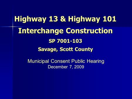 Highway 13 & Highway 101 Interchange Construction SP 7001-103 Savage, Scott County Municipal Consent Public Hearing December 7, 2009.