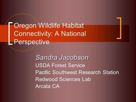 Oregon Wildlife Habitat Connectivity: A National Perspective Sandra Jacobson USDA Forest Service Pacific Southwest Research Station Redwood Sciences Lab.
