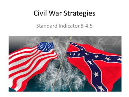 Civil War Strategies Standard Indicator 8-4.5. Military Strategy for the North Blockade southern ports to cut off supplies from Europe Break the Confederacy.