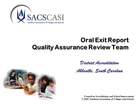 Council on Accreditation and School Improvement © 2005 Southern Association of Colleges and Schools Oral Exit Report Quality Assurance Review Team District.