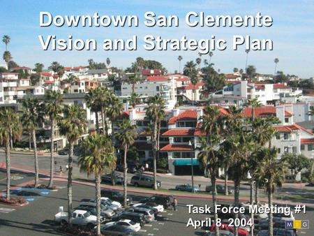 Downtown San Clemente Vision and Strategic Plan Task Force Meeting #1 April 8, 2004.