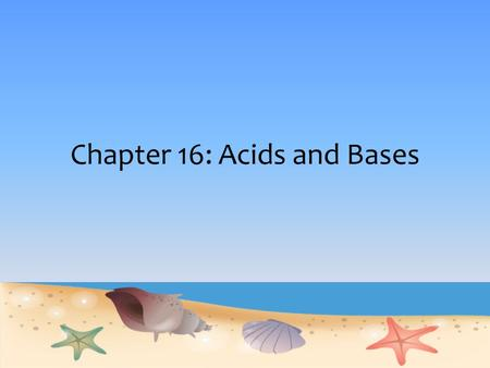 Chapter 16: Acids and Bases. Students will learn… 3 definitions of Acids and Bases Acid Strength – pH scale Water as acid and base Calculating pH of strong.