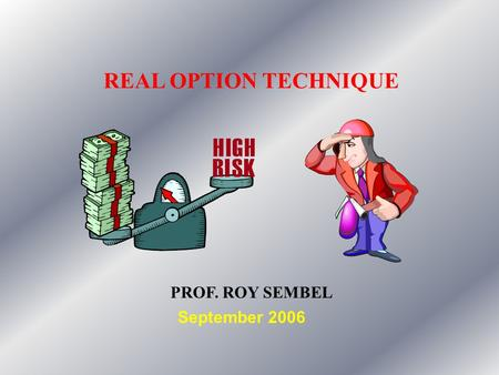 REAL OPTION TECHNIQUE PROF. ROY SEMBEL September 2006.