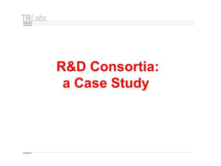 TR Labs R&D Consortia: a Case Study. TR Labs R&D Consortia • A Growing Trend • 200 - 300 in North America • A Special Form of Strategic Alliance Industry.