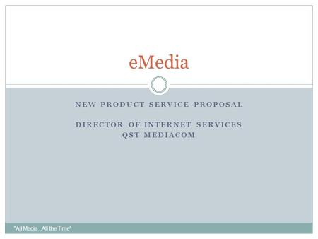 All Media...All the Time eMedia NEW PRODUCT SERVICE PROPOSAL DIRECTOR OF INTERNET SERVICES QST MEDIACOM.