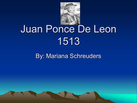 Juan Ponce De Leon 1513 By: Mariana Schreuders. Sponsor The country that sponsored Juan Ponce De Leon was Spain. The Queen of Spain gave him supplies.
