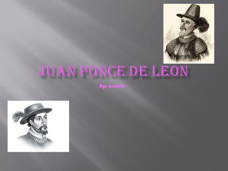 By: maddie. Juan ponce de Leon was born 1460 December 3 he died in 1521 he was born in Tierra de Campos Palencia Spain he was Spanish sailed with Christopher.